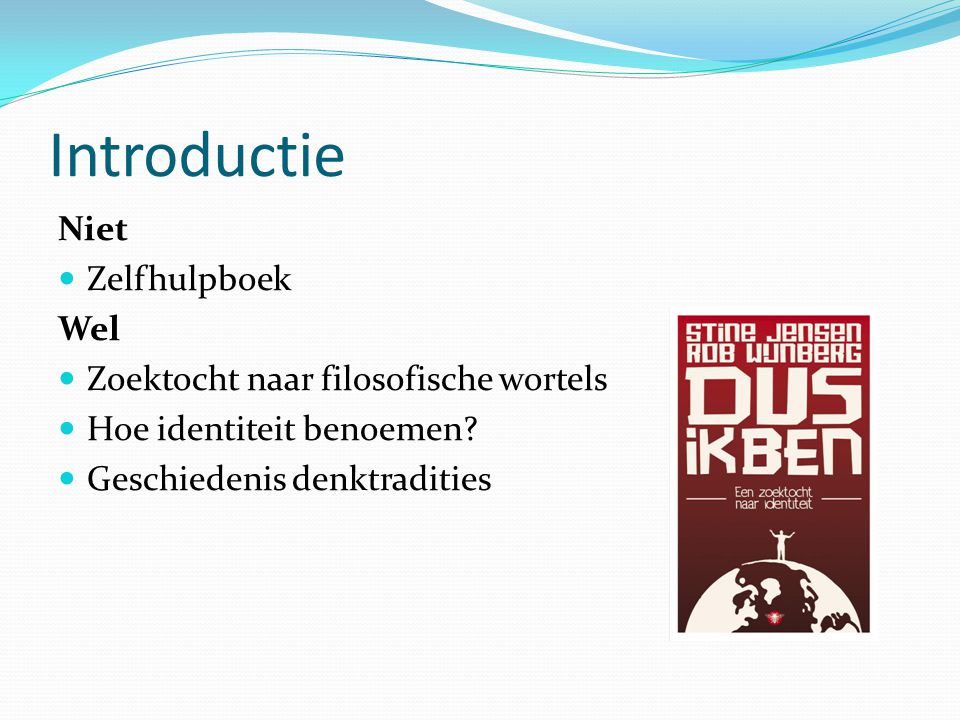 Introductie Niet Zelfhulpboek Wel Zoektocht naar filosofische wortels Hoe identiteit benoemen? Geschiedenis denktradities