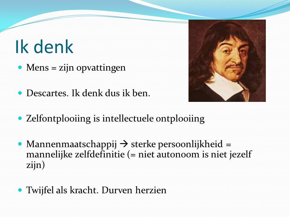 Ik denk Mens = zijn opvattingen Descartes. Ik denk dus ik ben. Zelfontplooiing is intellectuele ontplooiing Mannenmaatschappij  sterke persoonlijkhei