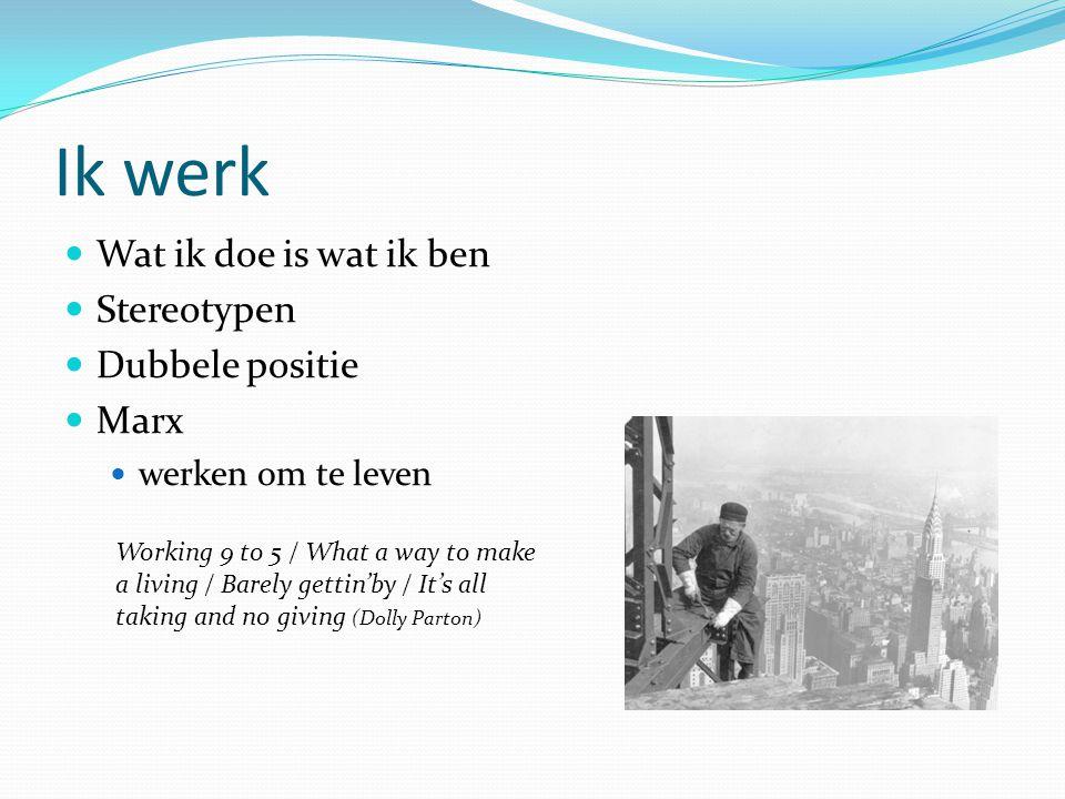 Ik werk Wat ik doe is wat ik ben Stereotypen Dubbele positie Marx werken om te leven Working 9 to 5 / What a way to make a living / Barely gettin'by /