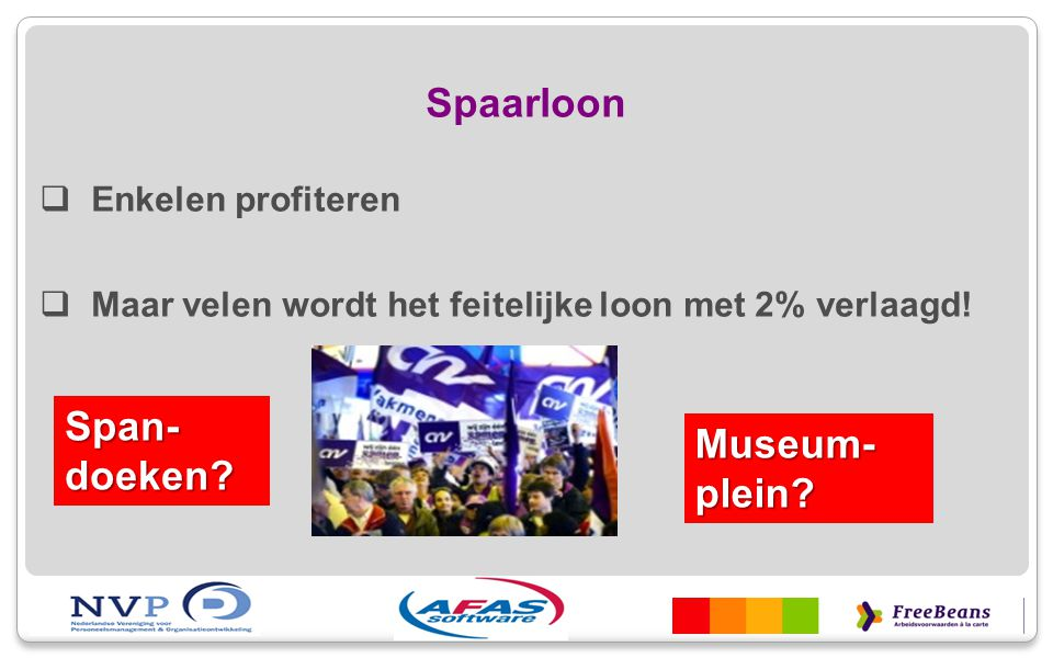 Spaarloon  Enkelen profiteren  Maar velen wordt het feitelijke loon met 2% verlaagd! Span- doeken? Museum- plein?