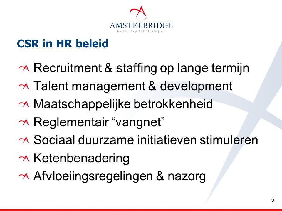 CSR in HR beleid Recruitment & staffing op lange termijn Talent management & development Maatschappelijke betrokkenheid Reglementair vangnet Sociaal duurzame initiatieven stimuleren Ketenbenadering Afvloeiingsregelingen & nazorg 9