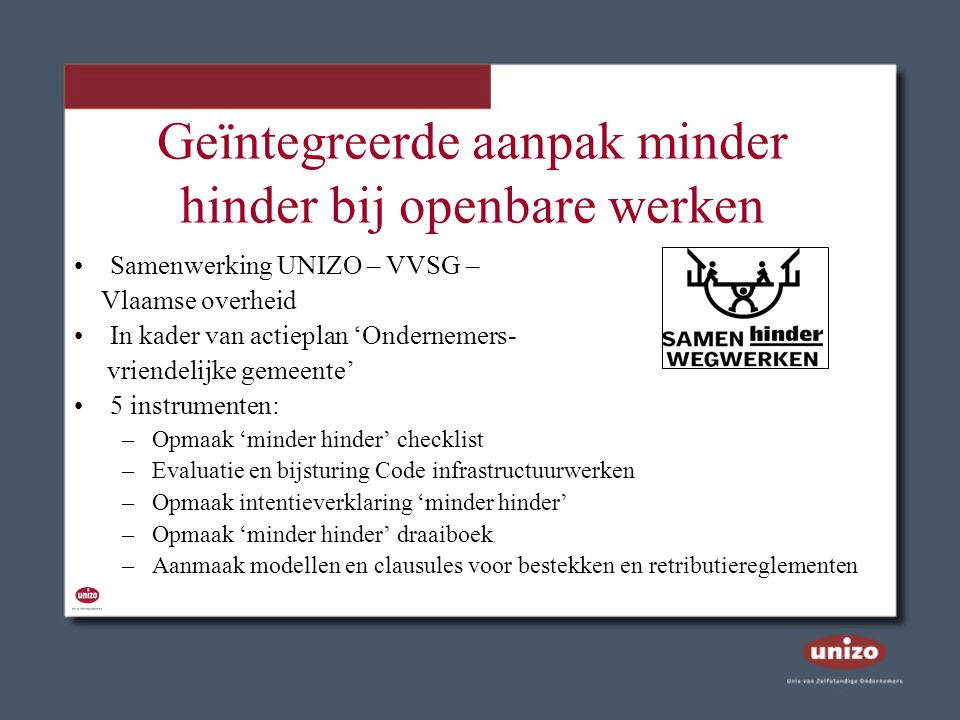 Geïntegreerde aanpak minder hinder bij openbare werken Samenwerking UNIZO – VVSG – Vlaamse overheid In kader van actieplan 'Ondernemers- vriendelijke