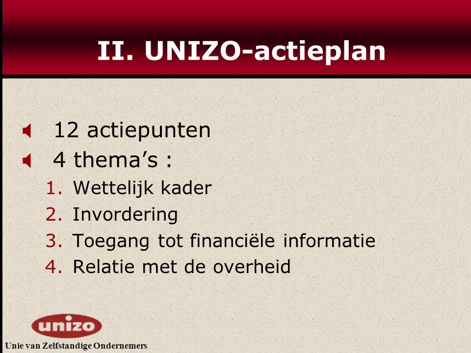 Unie van Zelfstandige Ondernemers II. UNIZO-actieplan  12 actiepunten  4 thema's : 1.Wettelijk kader 2.Invordering 3.Toegang tot financiële informat