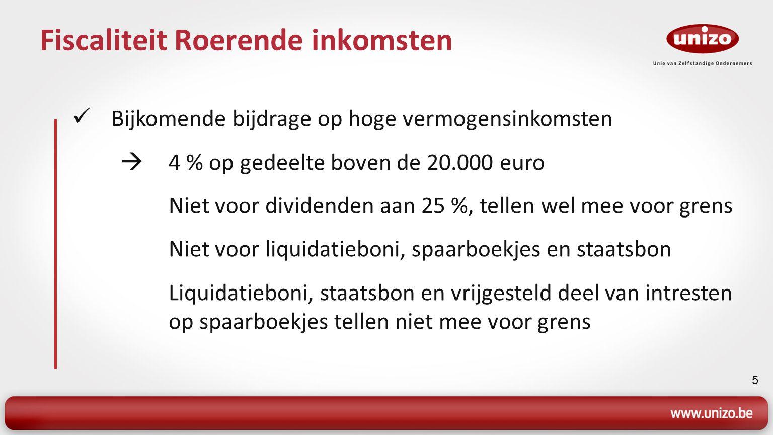 5 Fiscaliteit Roerende inkomsten Bijkomende bijdrage op hoge vermogensinkomsten  4 % op gedeelte boven de 20.000 euro Niet voor dividenden aan 25 %,