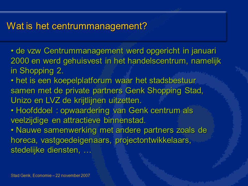 Wat is het centrummanagement? Stad Genk, Economie – 22 november 2007 de vzw Centrummanagement werd opgericht in januari 2000 en werd gehuisvest in het