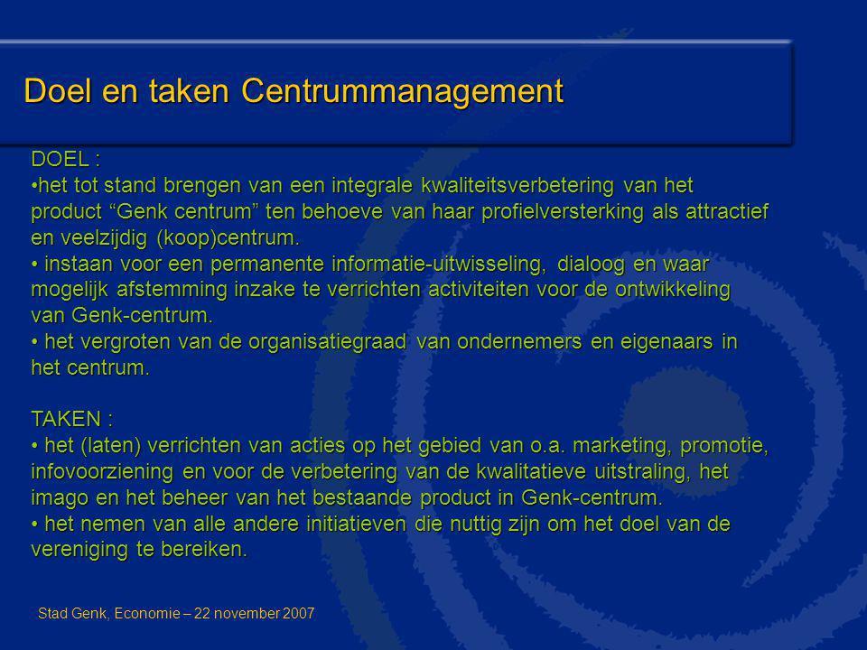 Doel en taken Centrummanagement Stad Genk, Economie – 22 november 2007 DOEL : het tot stand brengen van een integrale kwaliteitsverbetering van het pr