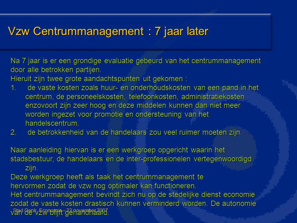 Vzw Centrummanagement : 7 jaar later Stad Genk, Economie – 22 november 2007 Na 7 jaar is er een grondige evaluatie gebeurd van het centrummanagement d