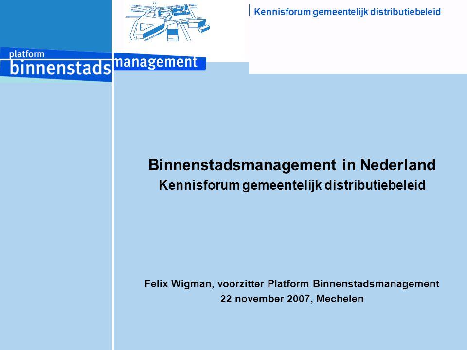 Kennisforum gemeentelijk distributiebeleid Binnenstadsmanagement in Nederland Kennisforum gemeentelijk distributiebeleid Felix Wigman, voorzitter Platform Binnenstadsmanagement 22 november 2007, Mechelen
