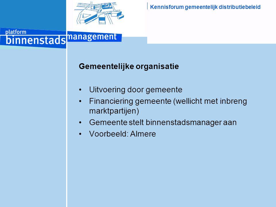 Kennisforum gemeentelijk distributiebeleid Gemeentelijke organisatie Uitvoering door gemeente Financiering gemeente (wellicht met inbreng marktpartijen) Gemeente stelt binnenstadsmanager aan Voorbeeld: Almere