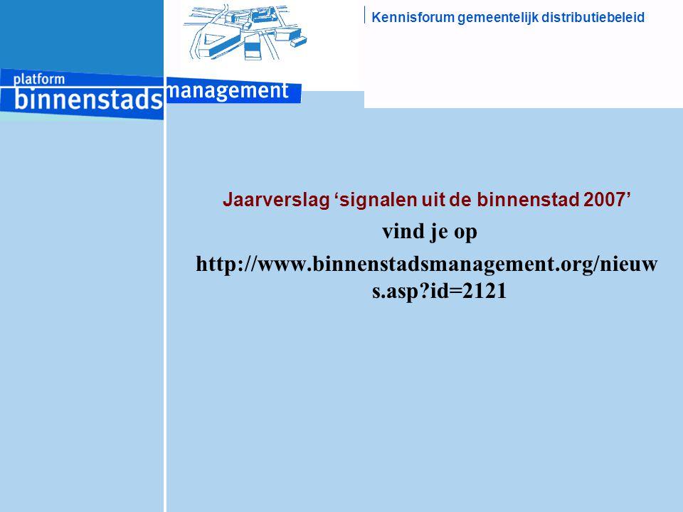 Kennisforum gemeentelijk distributiebeleid Jaarverslag 'signalen uit de binnenstad 2007' vind je op http://www.binnenstadsmanagement.org/nieuw s.asp?i