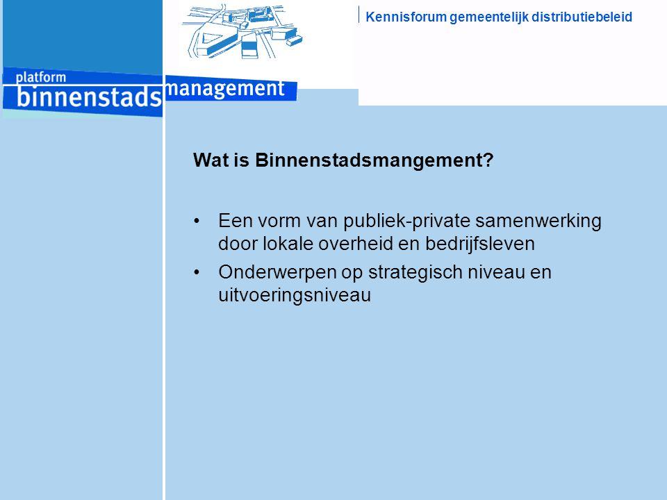 Kennisforum gemeentelijk distributiebeleid Wat is Binnenstadsmangement? Een vorm van publiek-private samenwerking door lokale overheid en bedrijfsleve