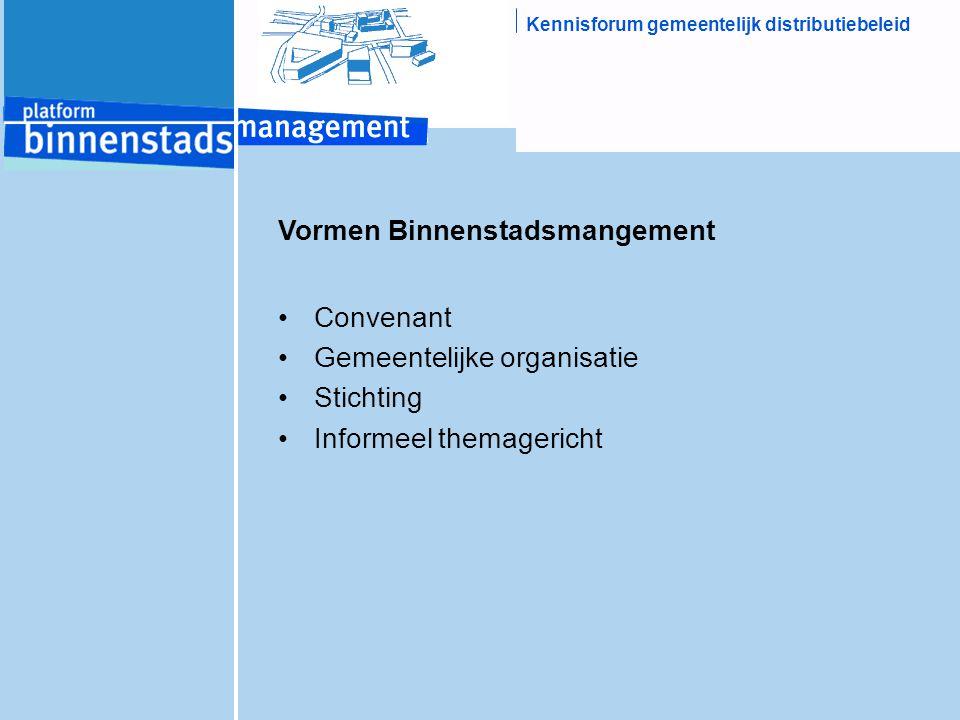 Kennisforum gemeentelijk distributiebeleid Vormen Binnenstadsmangement Convenant Gemeentelijke organisatie Stichting Informeel themagericht