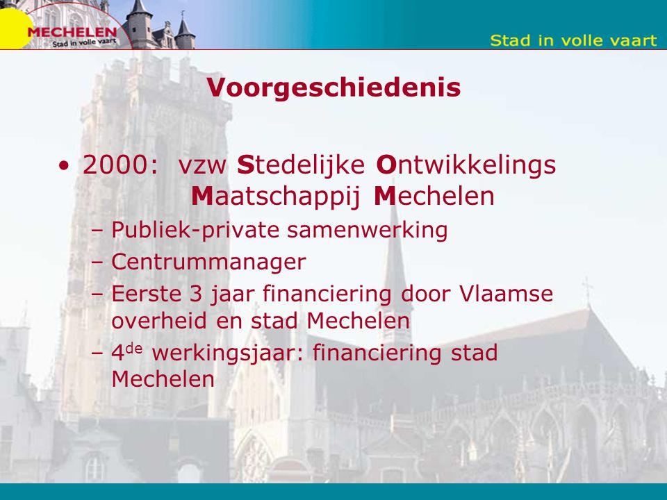 Voorgeschiedenis 2000: vzw Stedelijke Ontwikkelings Maatschappij Mechelen –Publiek-private samenwerking –Centrummanager –Eerste 3 jaar financiering door Vlaamse overheid en stad Mechelen –4 de werkingsjaar: financiering stad Mechelen