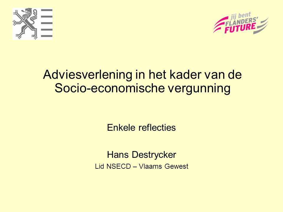 Adviesverlening in het kader van de Socio-economische vergunning Enkele reflecties Hans Destrycker Lid NSECD – Vlaams Gewest