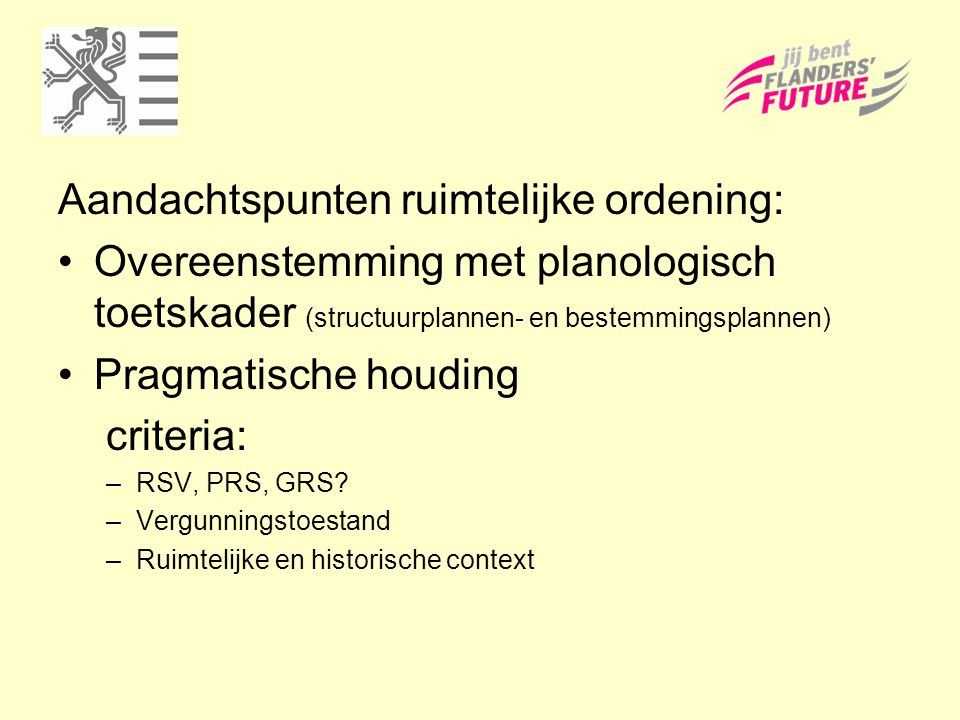 Aandachtspunten ruimtelijke ordening: Overeenstemming met planologisch toetskader (structuurplannen- en bestemmingsplannen) Pragmatische houding crite