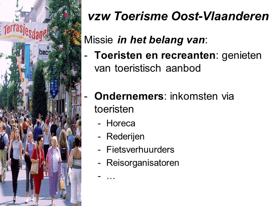 vzw Toerisme Oost-Vlaanderen Missie in het belang van: -Toeristen en recreanten: genieten van toeristisch aanbod -Ondernemers: inkomsten via toeristen -Horeca -Rederijen -Fietsverhuurders -Reisorganisatoren -…