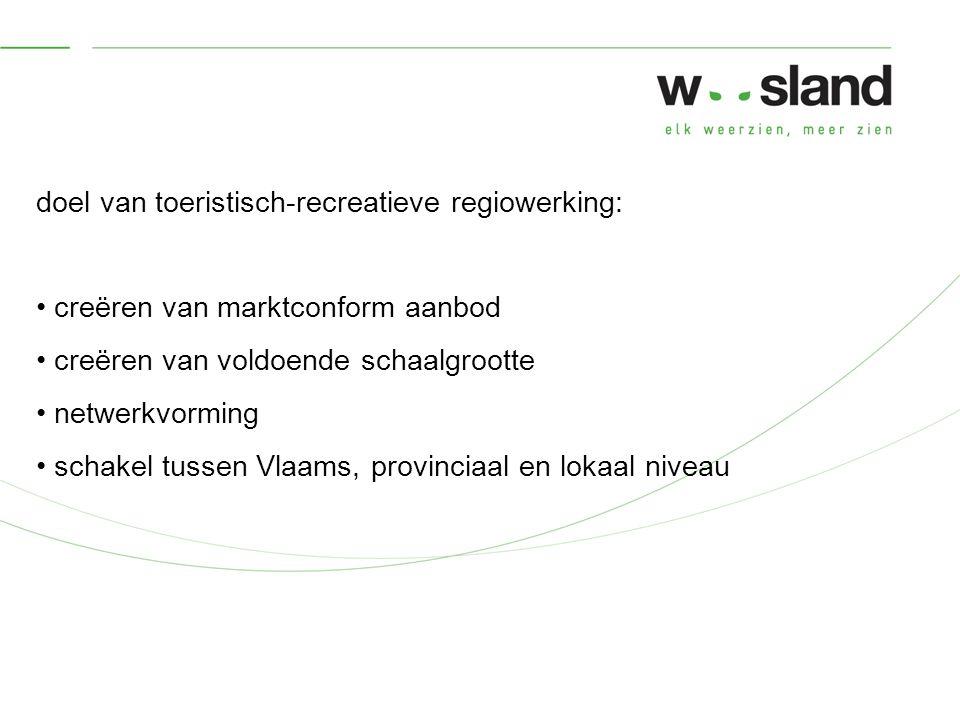 doel van toeristisch-recreatieve regiowerking: creëren van marktconform aanbod creëren van voldoende schaalgrootte netwerkvorming schakel tussen Vlaams, provinciaal en lokaal niveau