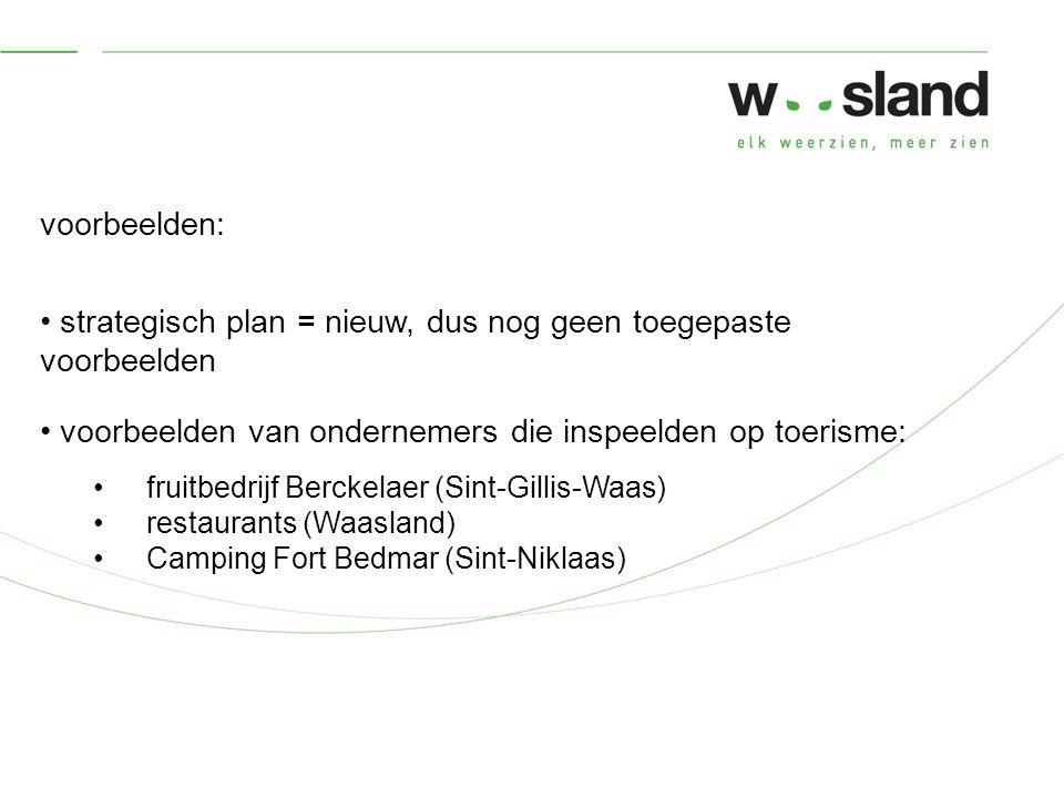 voorbeelden: strategisch plan = nieuw, dus nog geen toegepaste voorbeelden voorbeelden van ondernemers die inspeelden op toerisme: fruitbedrijf Berckelaer (Sint-Gillis-Waas) restaurants (Waasland) Camping Fort Bedmar (Sint-Niklaas)