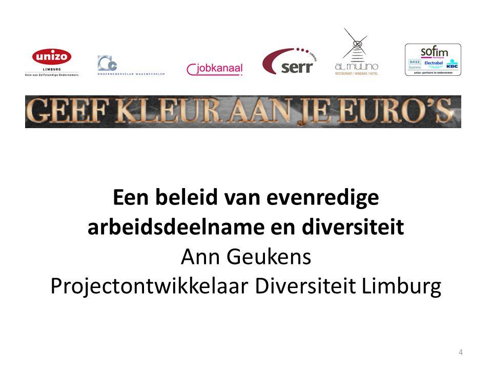 4 Een beleid van evenredige arbeidsdeelname en diversiteit Ann Geukens Projectontwikkelaar Diversiteit Limburg