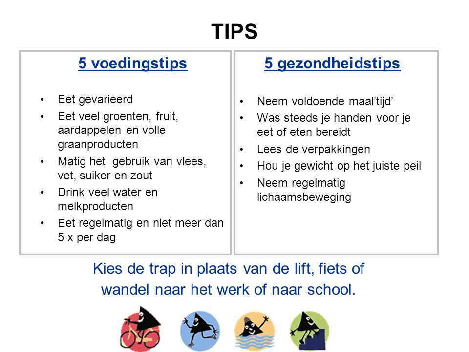 TIPS 5 voedingstips Eet gevarieerd Eet veel groenten, fruit, aardappelen en volle graanproducten Matig het gebruik van vlees, vet, suiker en zout Drin