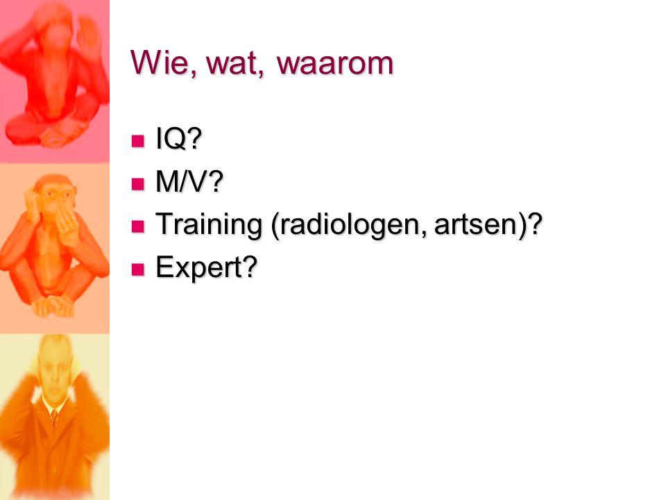 Wie, wat, waarom IQ? IQ? M/V? M/V? Training (radiologen, artsen)? Training (radiologen, artsen)? Expert? Expert?