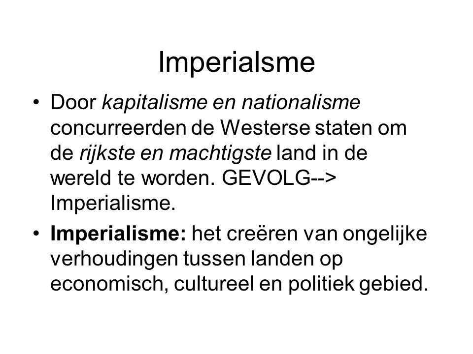 Imperialsme Door kapitalisme en nationalisme concurreerden de Westerse staten om de rijkste en machtigste land in de wereld te worden. GEVOLG--> Imper