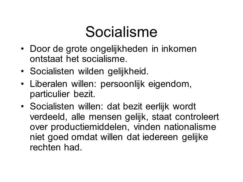 Socialisme Door de grote ongelijkheden in inkomen ontstaat het socialisme. Socialisten wilden gelijkheid. Liberalen willen: persoonlijk eigendom, part