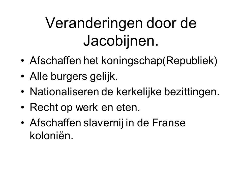 Veranderingen door de Jacobijnen. Afschaffen het koningschap(Republiek) Alle burgers gelijk. Nationaliseren de kerkelijke bezittingen. Recht op werk e
