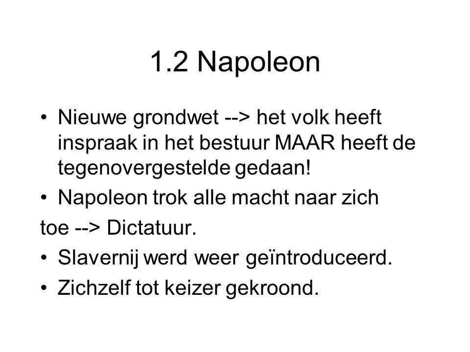 1.2 Napoleon Nieuwe grondwet --> het volk heeft inspraak in het bestuur MAAR heeft de tegenovergestelde gedaan! Napoleon trok alle macht naar zich toe