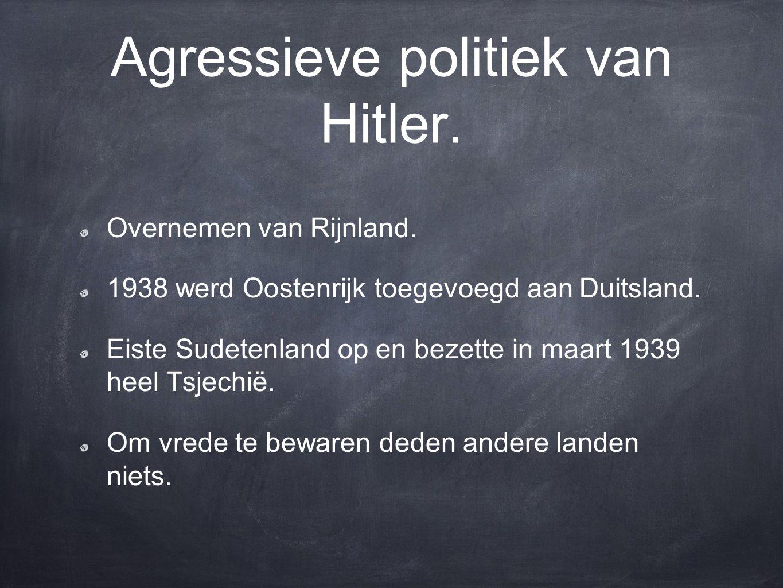 Agressieve politiek van Hitler. Overnemen van Rijnland. 1938 werd Oostenrijk toegevoegd aan Duitsland. Eiste Sudetenland op en bezette in maart 1939 h