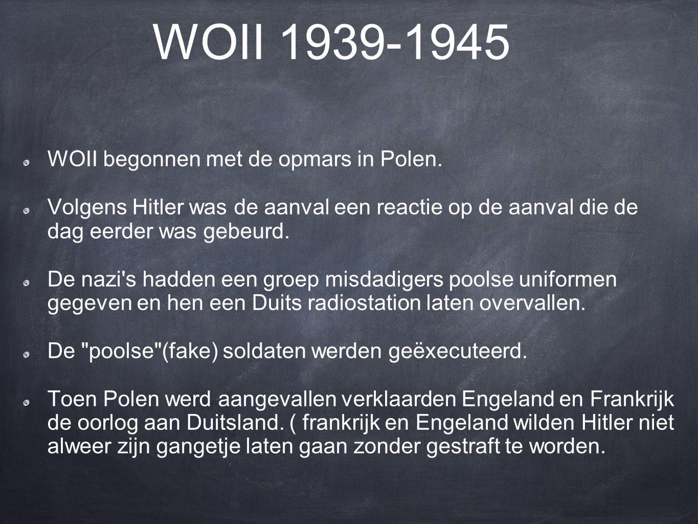 WOII 1939-1945 WOII begonnen met de opmars in Polen. Volgens Hitler was de aanval een reactie op de aanval die de dag eerder was gebeurd. De nazi's ha