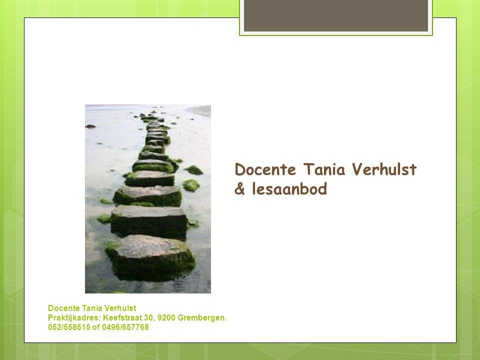 Docente Tania Verhulst  Yogateacher  Mindfulnesstrainer  Relaxatietherapeut  Psychotherapeut in opleiding PERSOONLIJKE BEGELEIDING & GROEPSREEKSEN Praktijk te Grembergen Docente Tania Verhulst Praktijkadres: Keefstraat 30, 9200 Grembergen.