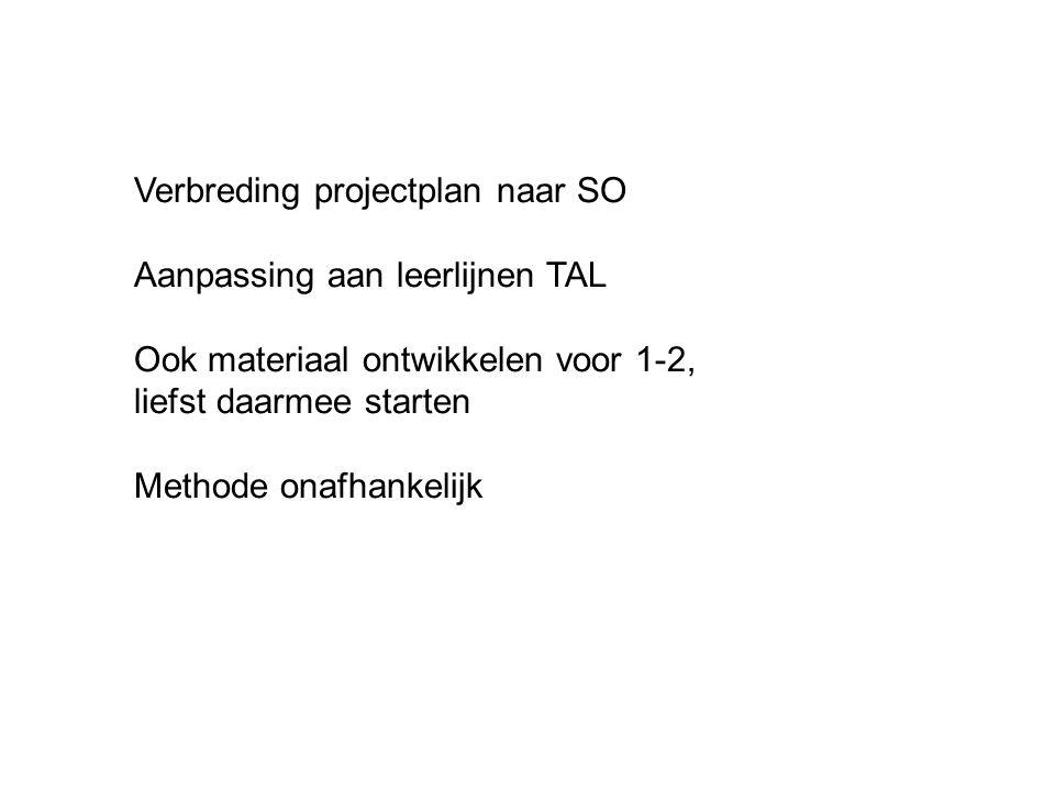Verbreding projectplan naar SO Aanpassing aan leerlijnen TAL Ook materiaal ontwikkelen voor 1-2, liefst daarmee starten Methode onafhankelijk