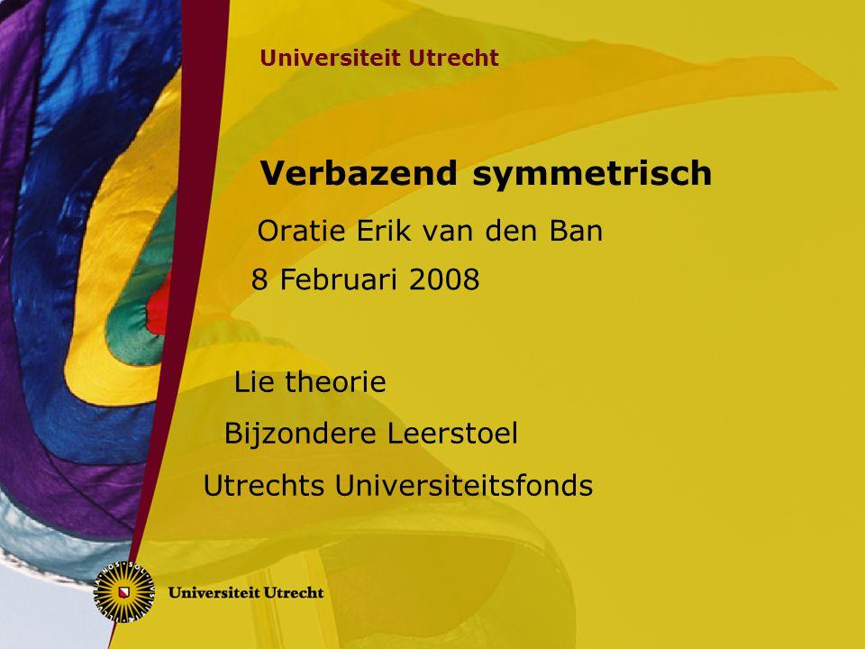 Universiteit Utrecht Verbazend symmetrisch Oratie Erik van den Ban Lie theorie Bijzondere Leerstoel Utrechts Universiteitsfonds 8 Februari 2008