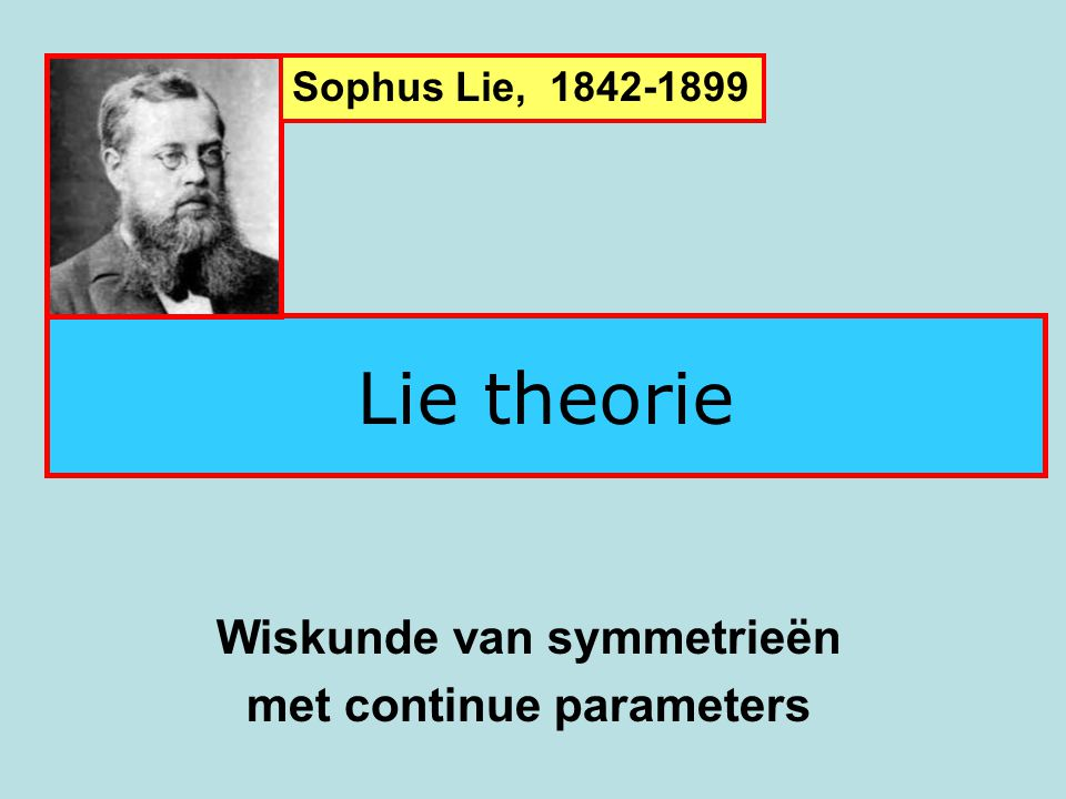 Lie theorie Wiskunde van symmetrieën met continue parameters Sophus Lie, 1842-1899