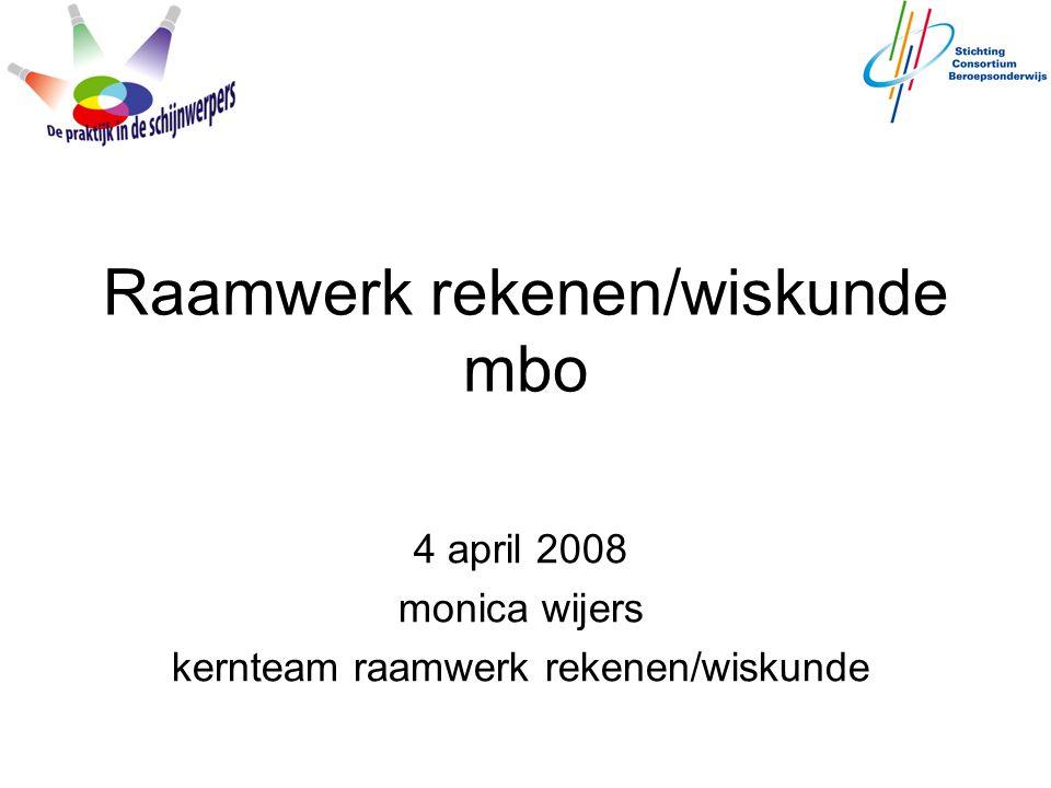 Raamwerk rekenen/wiskunde mbo 4 april 2008 monica wijers kernteam raamwerk rekenen/wiskunde