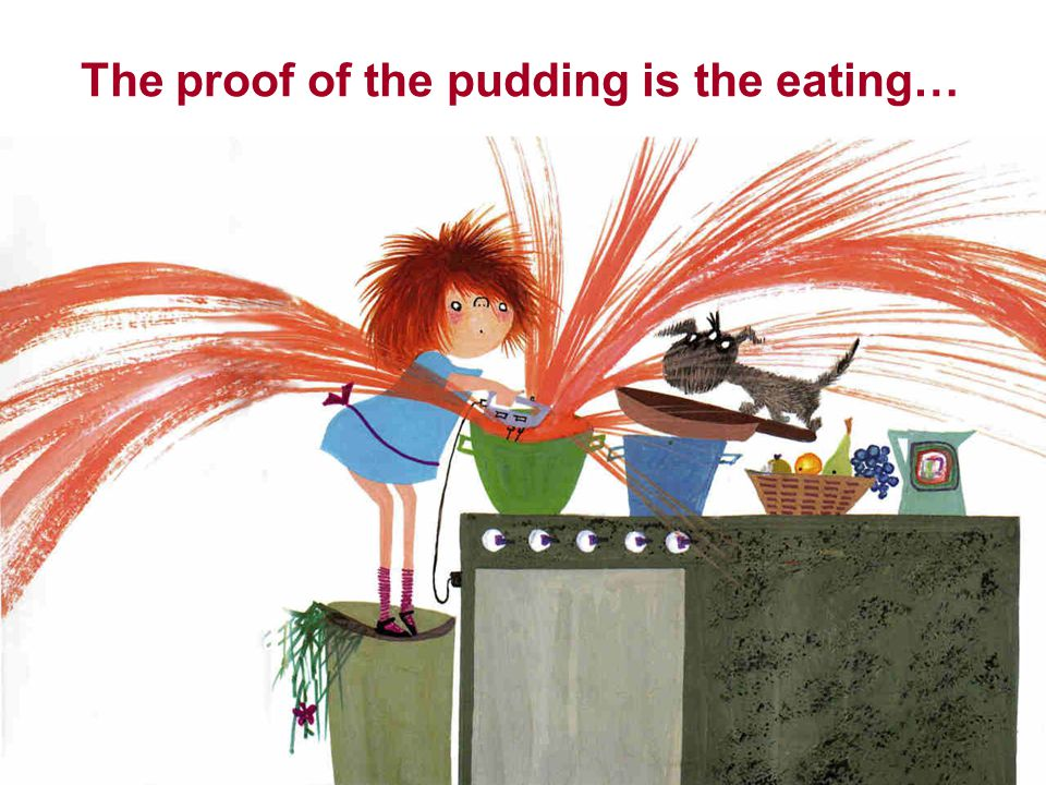 The proof of the pudding is the eating…