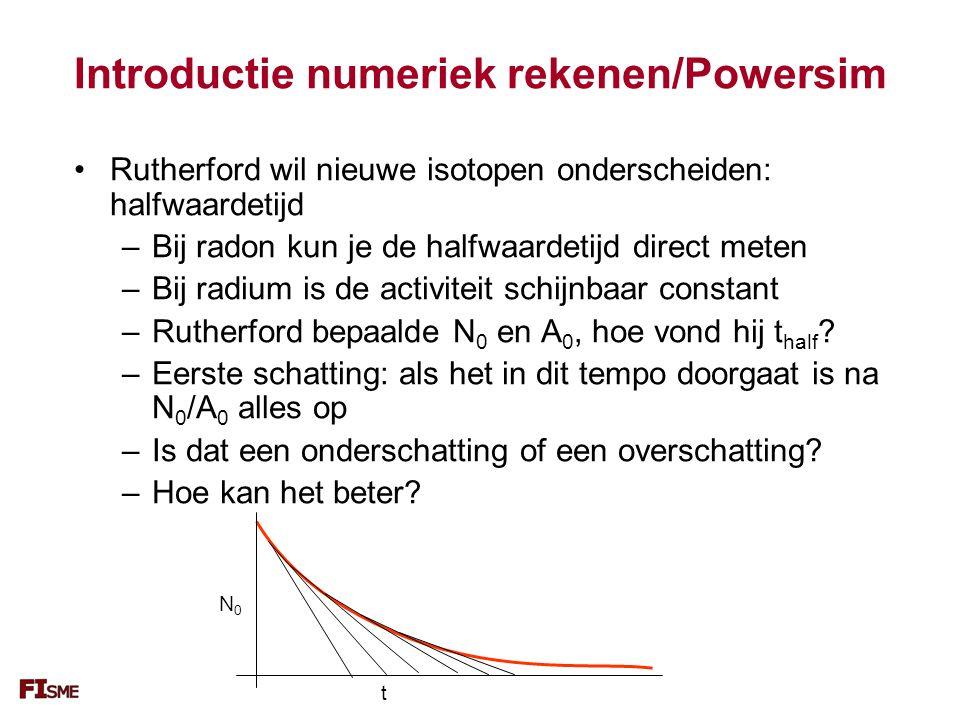 Introductie numeriek rekenen/Powersim Rutherford wil nieuwe isotopen onderscheiden: halfwaardetijd –Bij radon kun je de halfwaardetijd direct meten –Bij radium is de activiteit schijnbaar constant –Rutherford bepaalde N 0 en A 0, hoe vond hij t half .