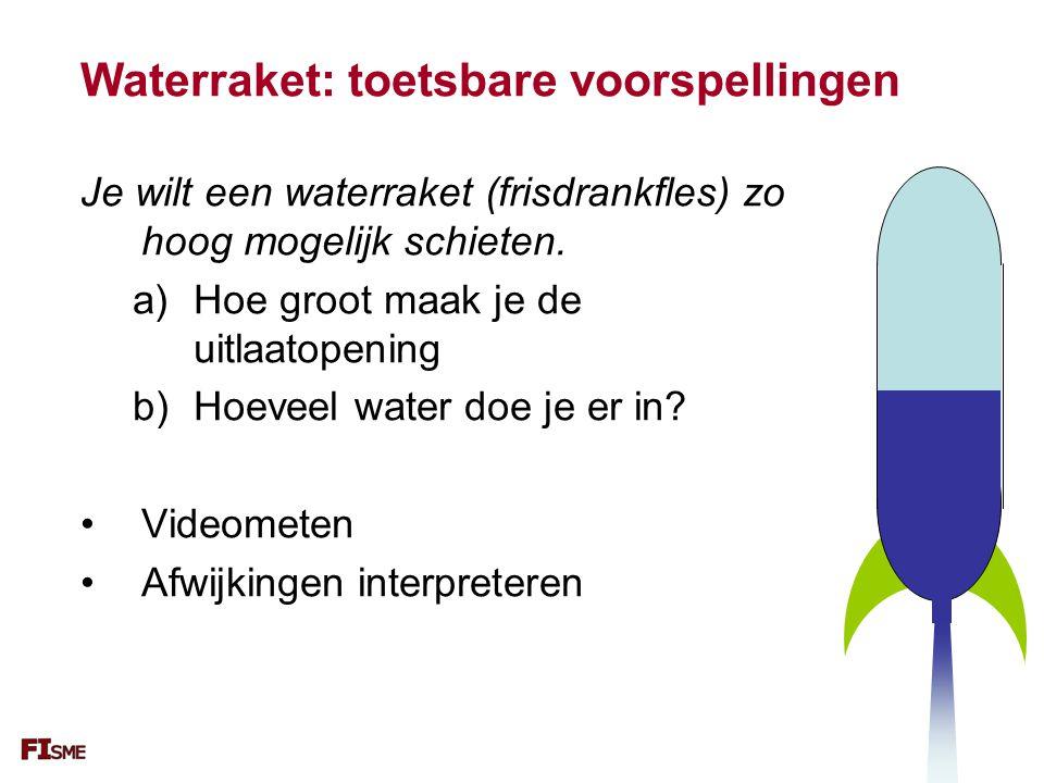 Waterraket: toetsbare voorspellingen Je wilt een waterraket (frisdrankfles) zo hoog mogelijk schieten. a)Hoe groot maak je de uitlaatopening b)Hoeveel