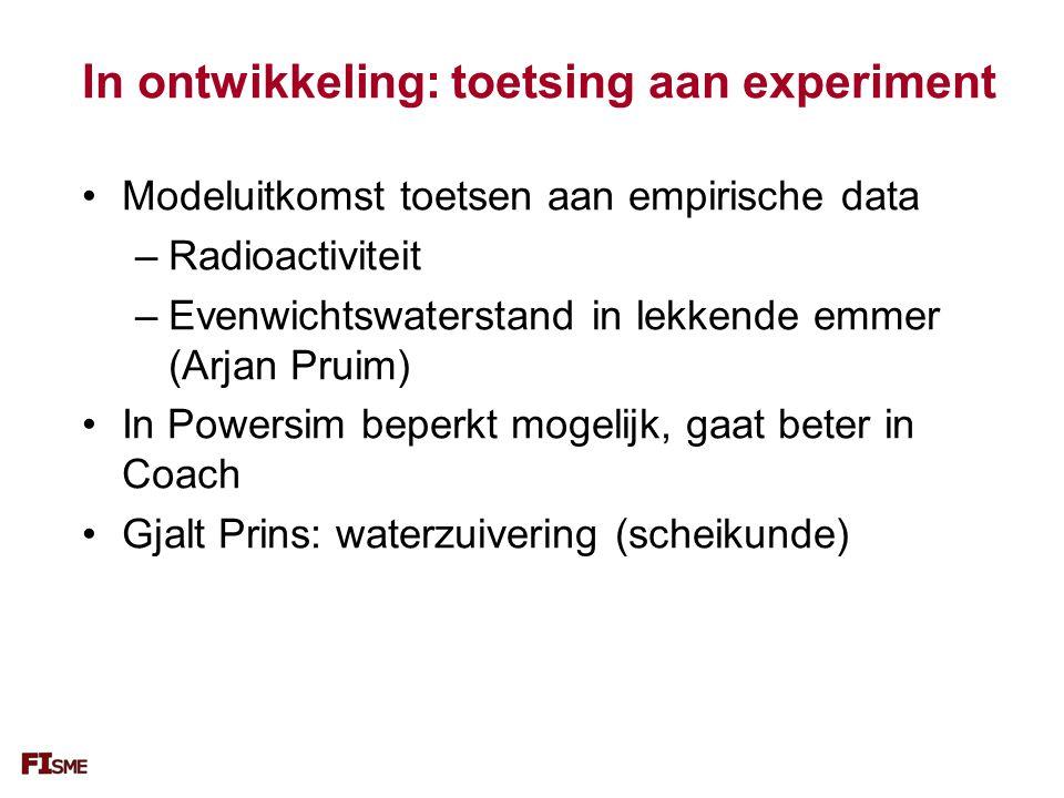 In ontwikkeling: toetsing aan experiment Modeluitkomst toetsen aan empirische data –Radioactiviteit –Evenwichtswaterstand in lekkende emmer (Arjan Pruim) In Powersim beperkt mogelijk, gaat beter in Coach Gjalt Prins: waterzuivering (scheikunde)