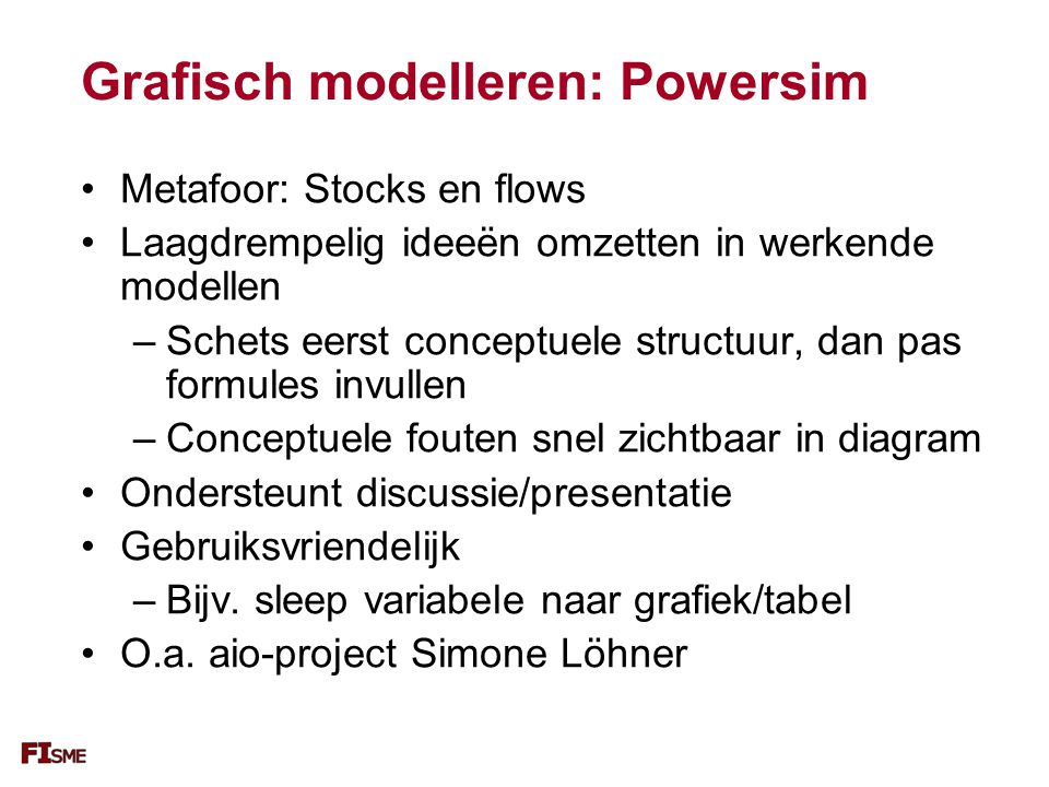 Grafisch modelleren: Powersim Metafoor: Stocks en flows Laagdrempelig ideeën omzetten in werkende modellen –Schets eerst conceptuele structuur, dan pas formules invullen –Conceptuele fouten snel zichtbaar in diagram Ondersteunt discussie/presentatie Gebruiksvriendelijk –Bijv.