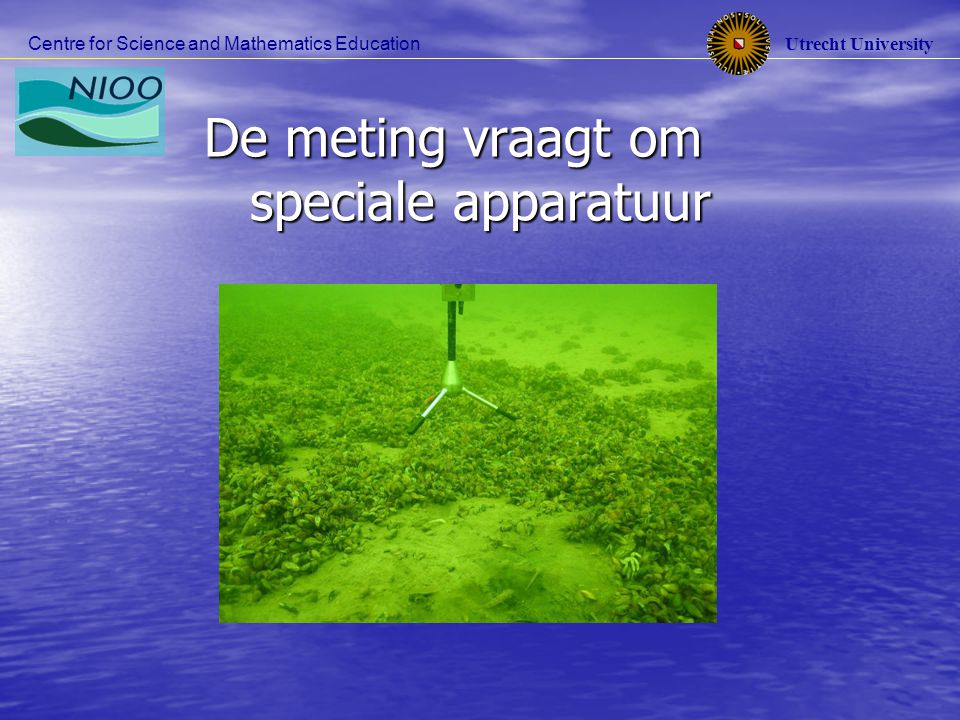 Utrecht University Centre for Science and Mathematics Education De meting vraagt om speciale apparatuur De meting vraagt om speciale apparatuur