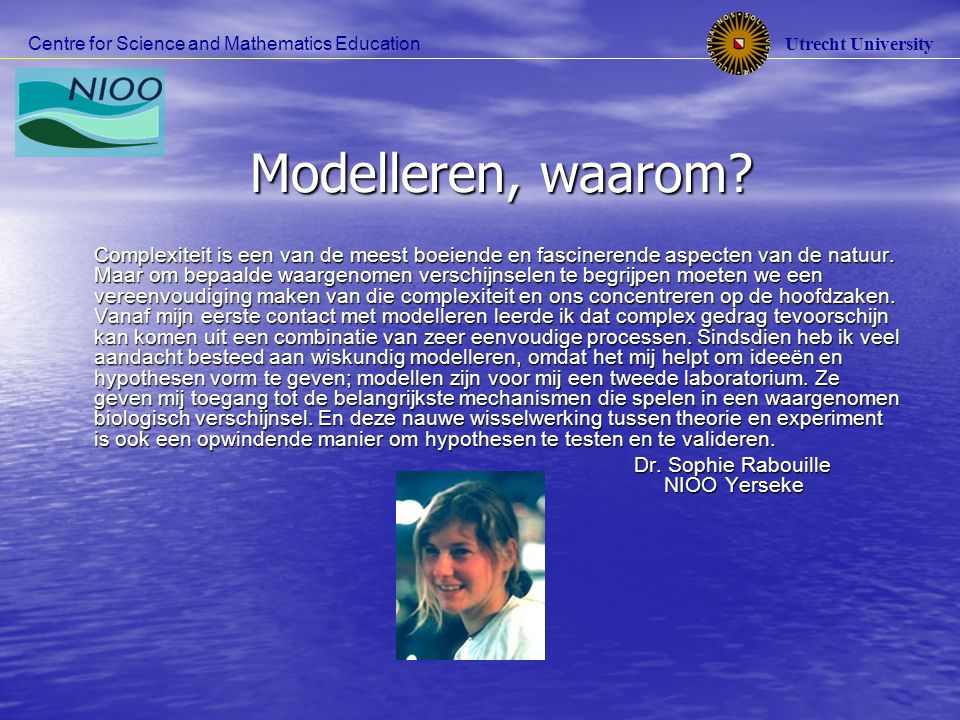 Utrecht University Centre for Science and Mathematics Education Modelleren, waarom? Complexiteit is een van de meest boeiende en fascinerende aspecten
