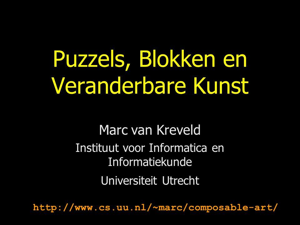 Puzzels, Blokken en Veranderbare Kunst Marc van Kreveld Instituut voor Informatica en Informatiekunde Universiteit Utrecht http://www.cs.uu.nl/~marc/c