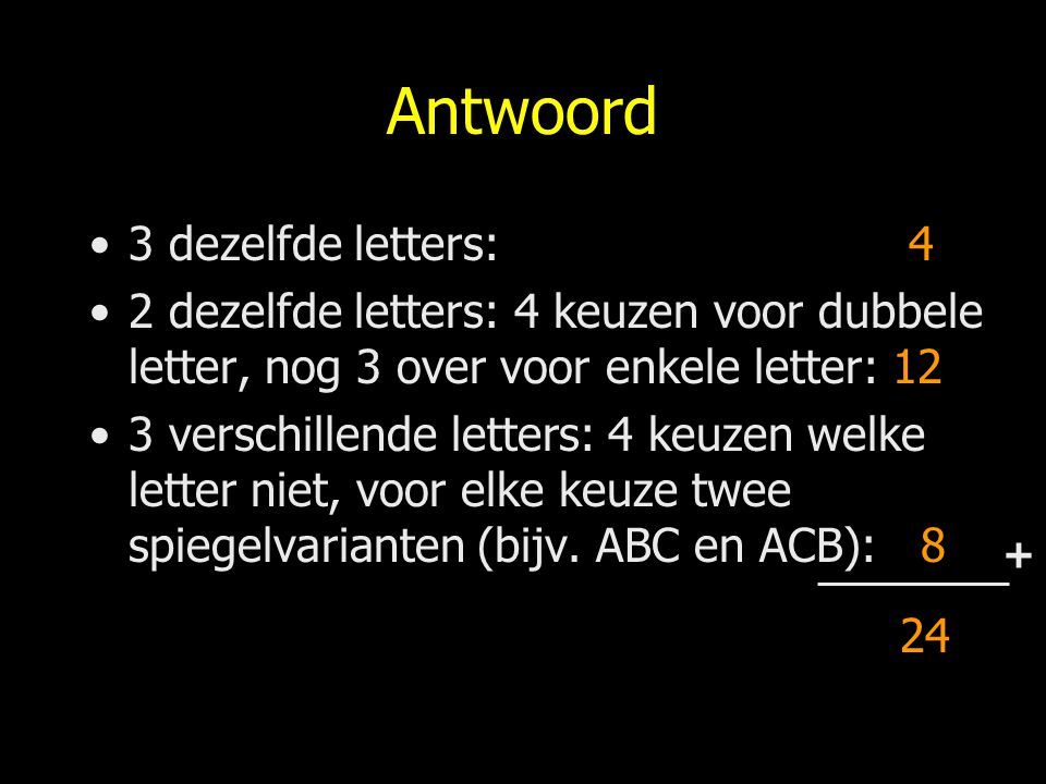 Antwoord 3 dezelfde letters: 4 2 dezelfde letters: 4 keuzen voor dubbele letter, nog 3 over voor enkele letter: 12 3 verschillende letters: 4 keuzen w