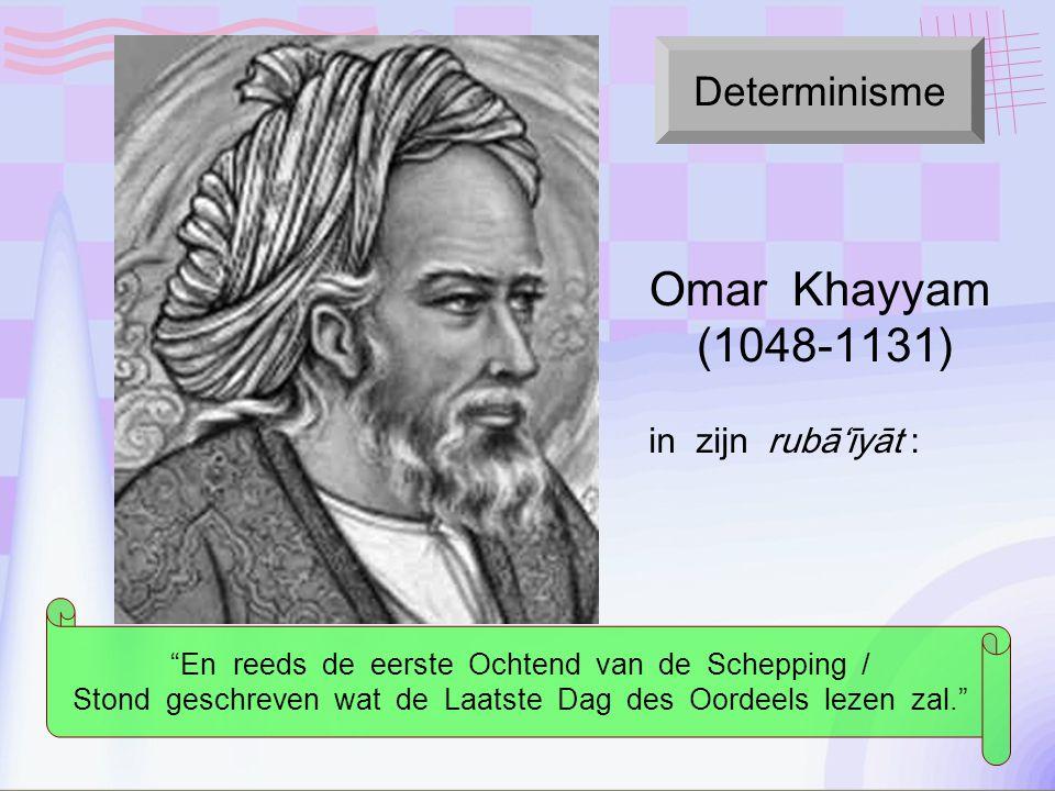 in zijn rubā'īyāt : En reeds de eerste Ochtend van de Schepping / Stond geschreven wat de Laatste Dag des Oordeels lezen zal. Determinisme Omar Khayyam (1048-1131)