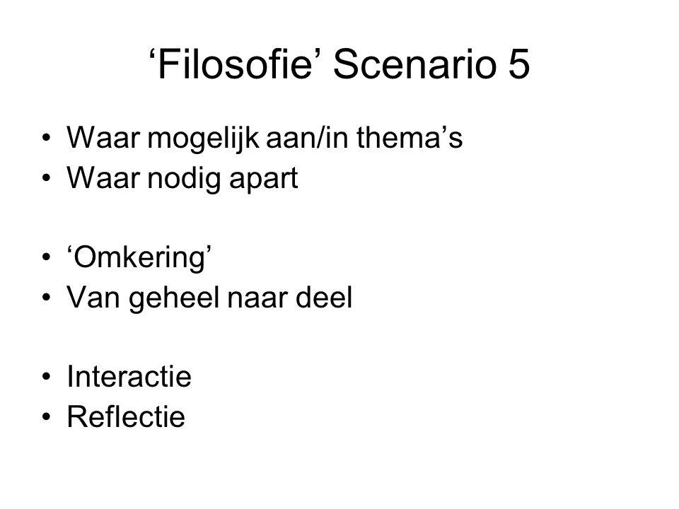 'Filosofie' Scenario 5 Waar mogelijk aan/in thema's Waar nodig apart 'Omkering' Van geheel naar deel Interactie Reflectie