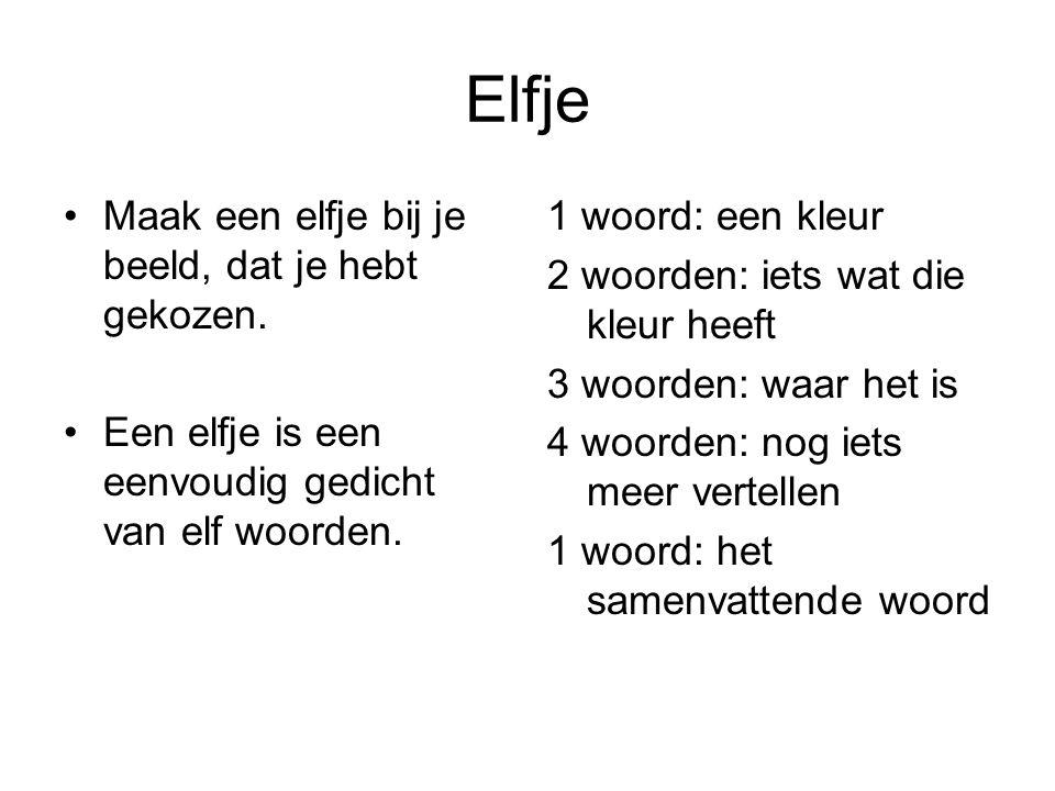 Elfje Maak een elfje bij je beeld, dat je hebt gekozen. Een elfje is een eenvoudig gedicht van elf woorden. 1 woord: een kleur 2 woorden: iets wat die