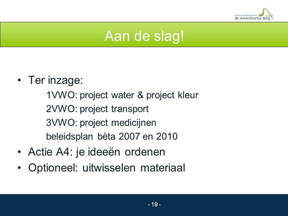 - 19 - Aan de slag! Ter inzage: 1VWO: project water & project kleur 2VWO: project transport 3VWO: project medicijnen beleidsplan bèta 2007 en 2010 Act