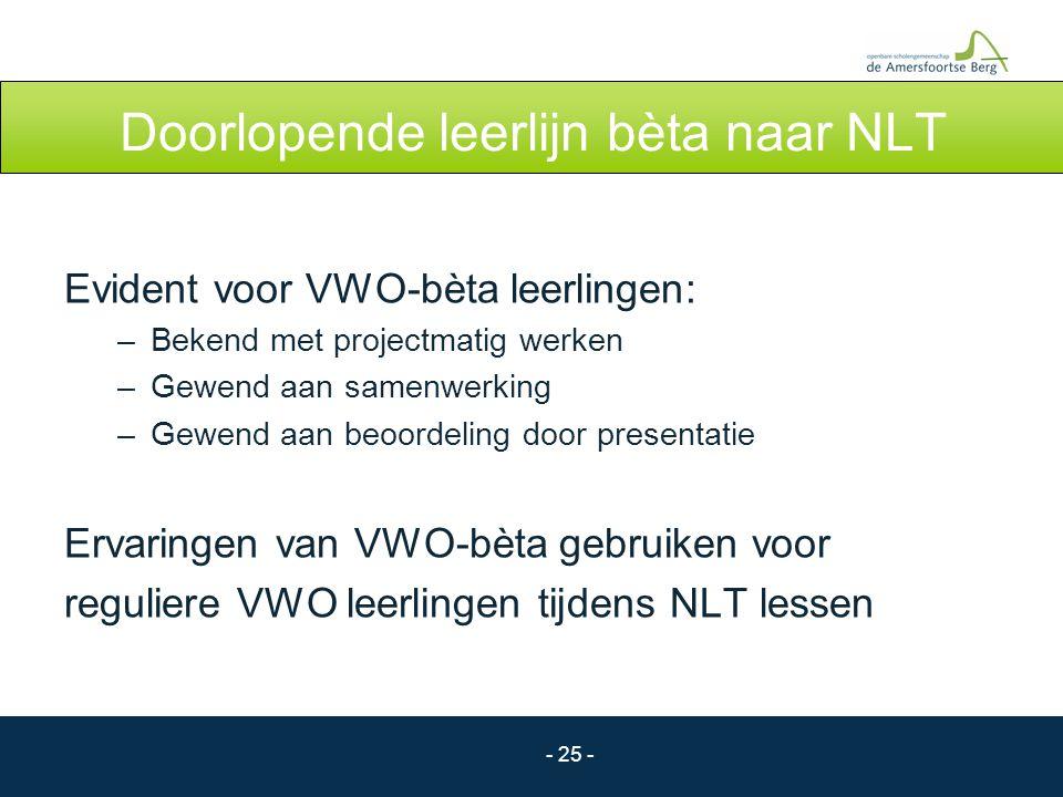 - 25 - Doorlopende leerlijn bèta naar NLT Evident voor VWO-bèta leerlingen: –Bekend met projectmatig werken –Gewend aan samenwerking –Gewend aan beoor